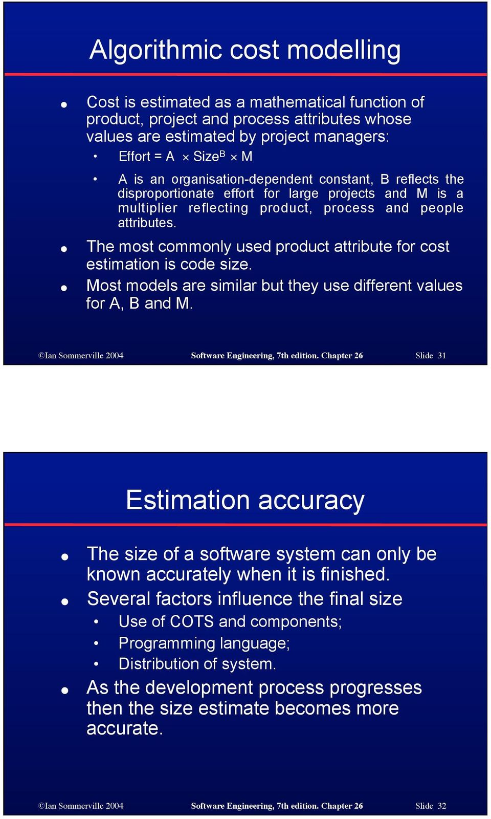 The most commonly used product attribute for cost estimation is code size. Most models are similar but they use different values for A, B and M. Ian Sommerville 2004 Software Engineering, 7th edition.