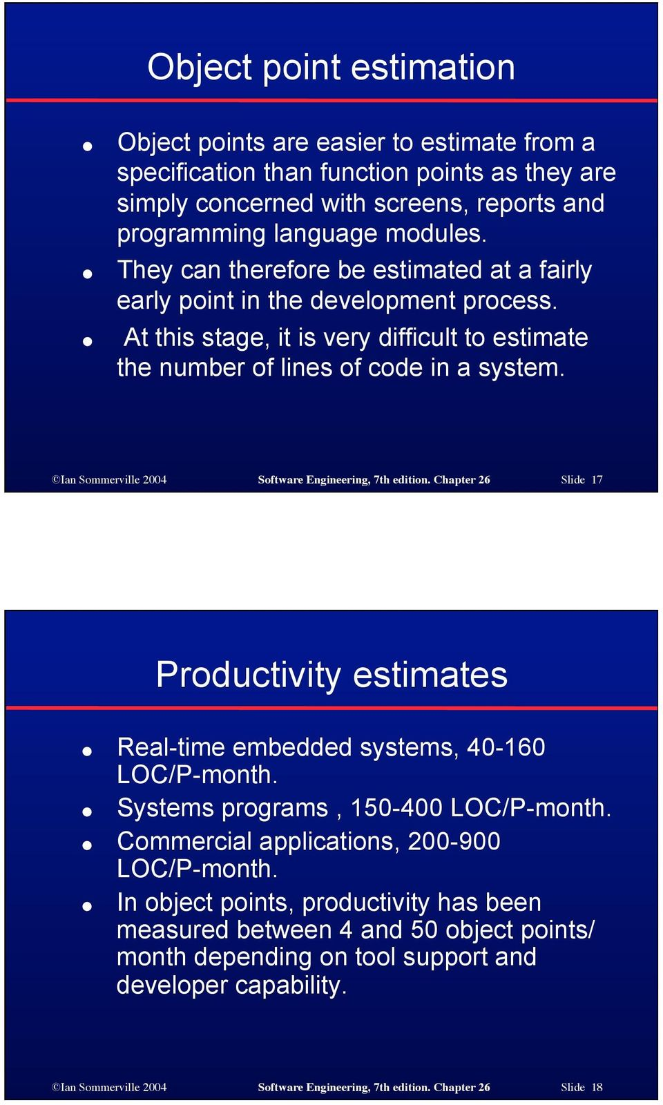 Ian Sommerville 2004 Software Engineering, 7th edition. Chapter 26 Slide 17 Productivity estimates Real-time embedded systems, 40-160 LOC/P-month. Systems programs, 150-400 LOC/P-month.