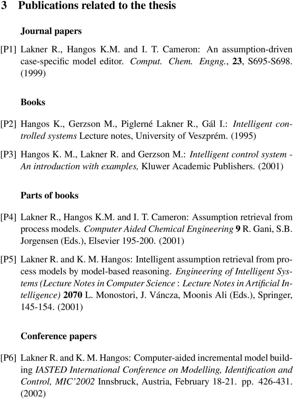 : Intelligent control system - An introduction with examples, Kluwer Academic Publishers. (2001) Parts of books [P4] Lakner R., Hangos K.M. and I. T. Cameron: Assumption retrieval from process models.