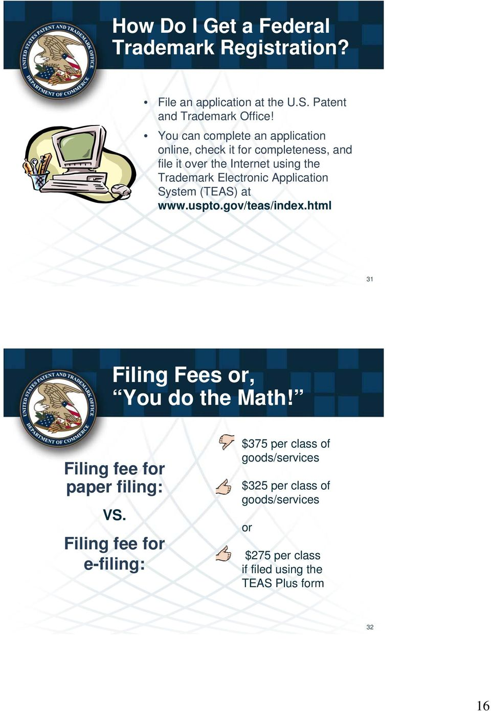 Application System (TEAS) at www.uspto.gov/teas/index.html 31 Filing Fees or, You do the Math! Filing fee for paper filing: VS.