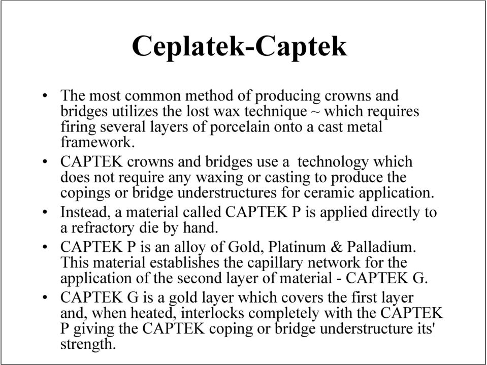 Instead, a material called CAPTEK P is applied directly to a refractory die by hand. CAPTEK P is an alloy of Gold, Platinum & Palladium.