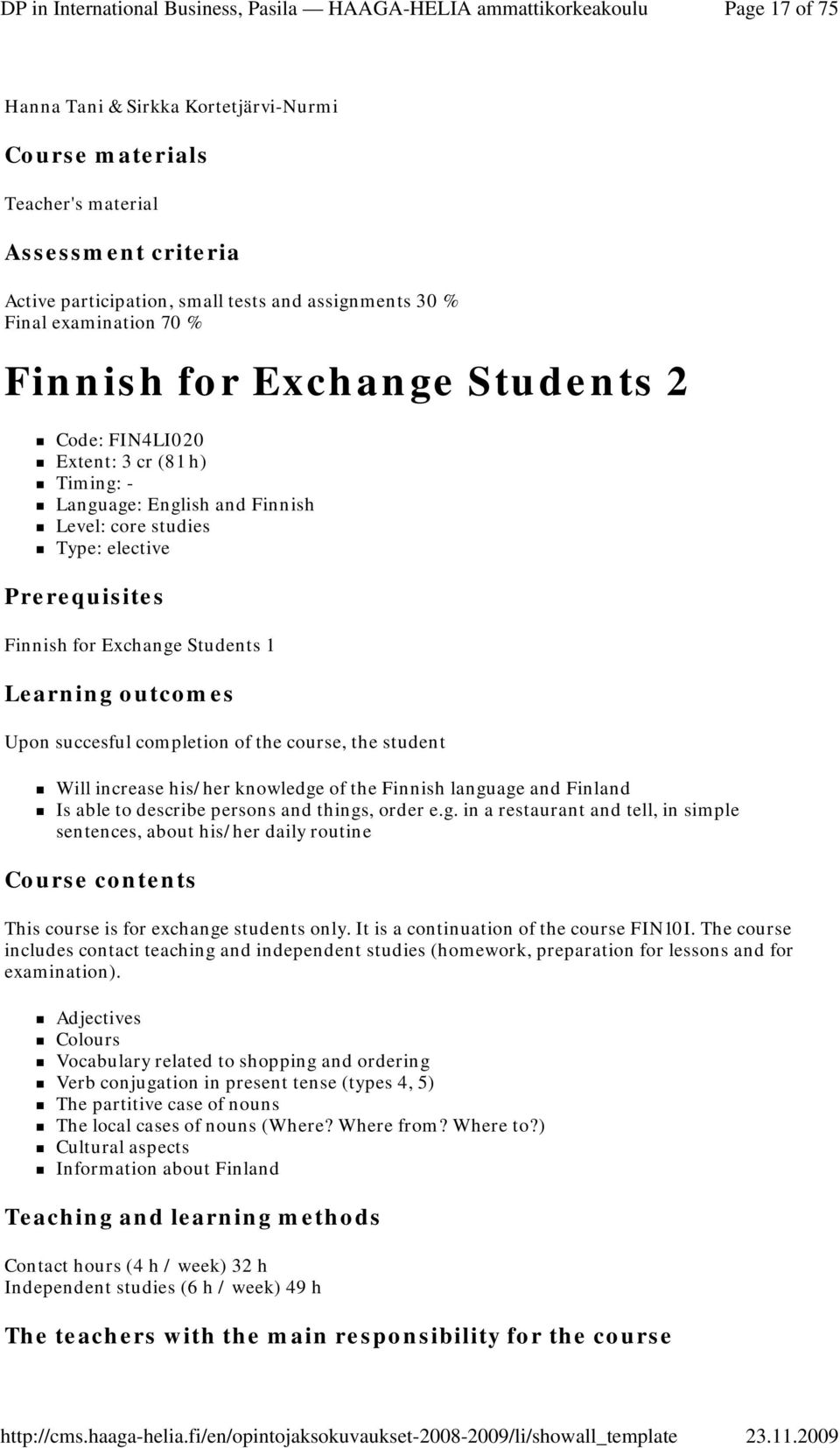 his/her knowledge of the Finnish language and Finland Is able to describe persons and things, order e.g. in a restaurant and tell, in simple sentences, about his/her daily routine This course is for exchange students only.