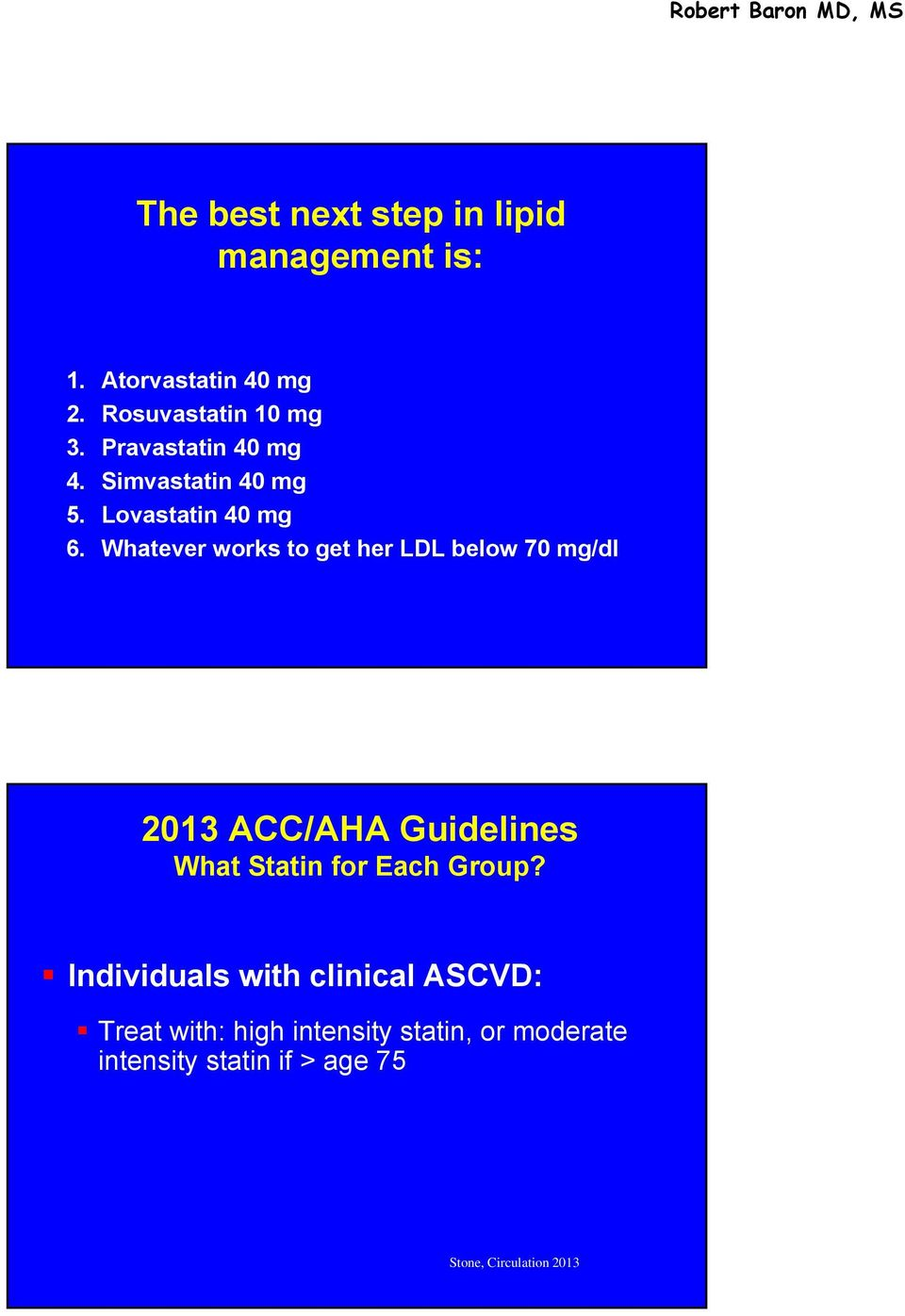 Whatever works to get her LDL below 70 mg/dl 2013 ACC/AHA Guidelines What Statin for Each Group?