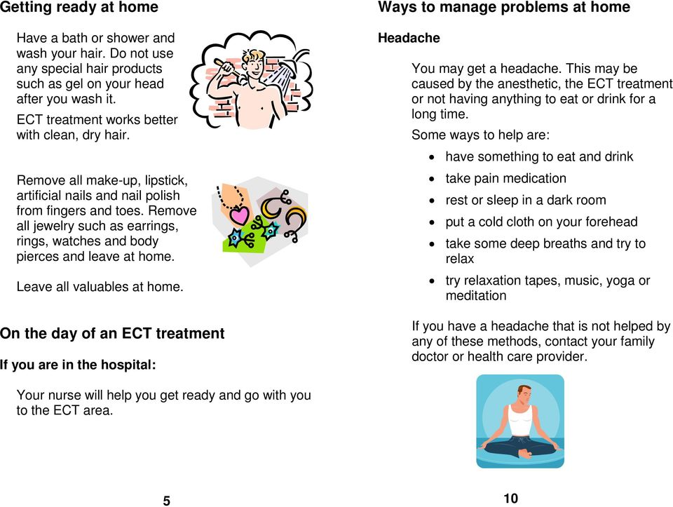 Leave all valuables at home. On the day of an ECT treatment If you are in the hospital: Ways to manage problems at home Headache You may get a headache.