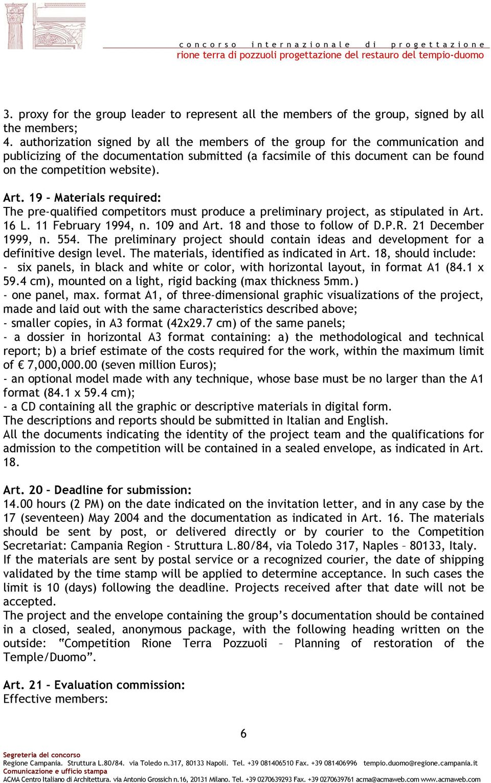 19 Materials required: The pre-qualified competitors must produce a preliminary project, as stipulated in Art. 16 L. 11 February 1994, n. 109 and Art. 18 and those to follow of D.P.R.