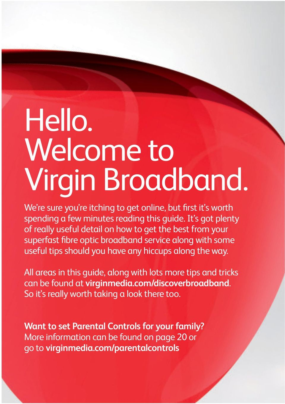have any hiccups along the way. All areas in this guide, along with lots more tips and tricks can be found at virginmedia.com/discoverbroadband.