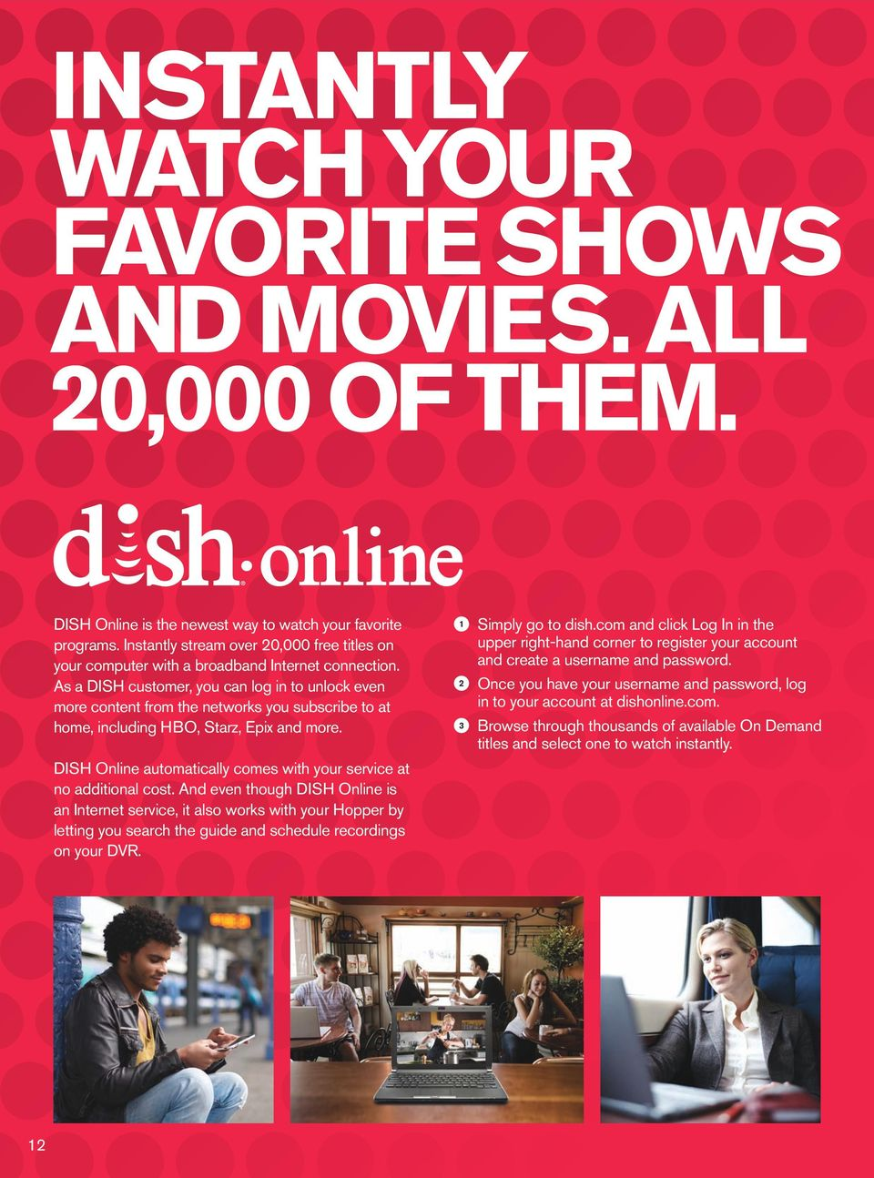 As a DISH customer, you can log in to unlock even more content from the networks you subscribe to at home, including HBO, Starz, Epix and more.