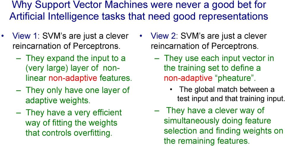 They have a very efficient way of fitting the weights that controls overfitting. View 2: SVM s are just a clever reincarnation of Perceptrons.