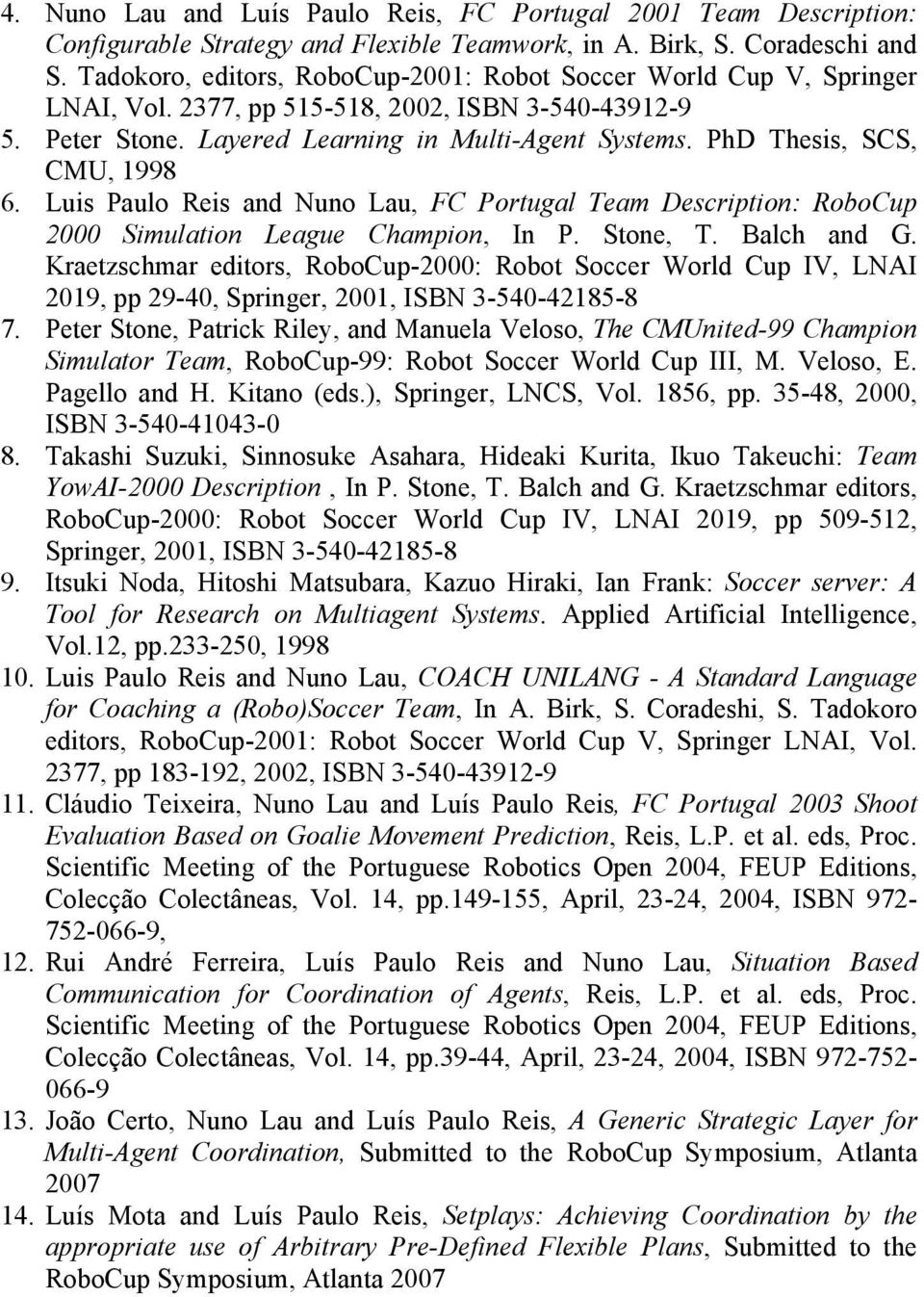 PhD Thesis, SCS, CMU, 1998 6. Luis Paulo Reis and Nuno Lau, FC Portugal Team Description: RoboCup 2000 Simulation League Champion, In P. Stone, T. Balch and G.