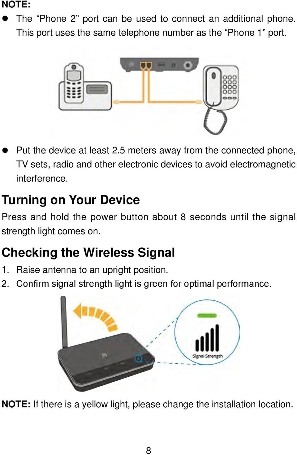 Turning on Your Device Press and hold the power button about 8 seconds until the signal strength light comes on. Checking the Wireless Signal 1.
