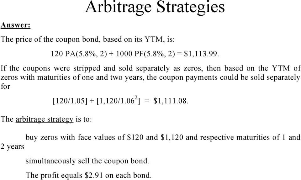 coupon payments could be sold separately for The arbitrage strategy is to: [120/1.05] + [1,120/1.06 2 ] = $1,111.08.