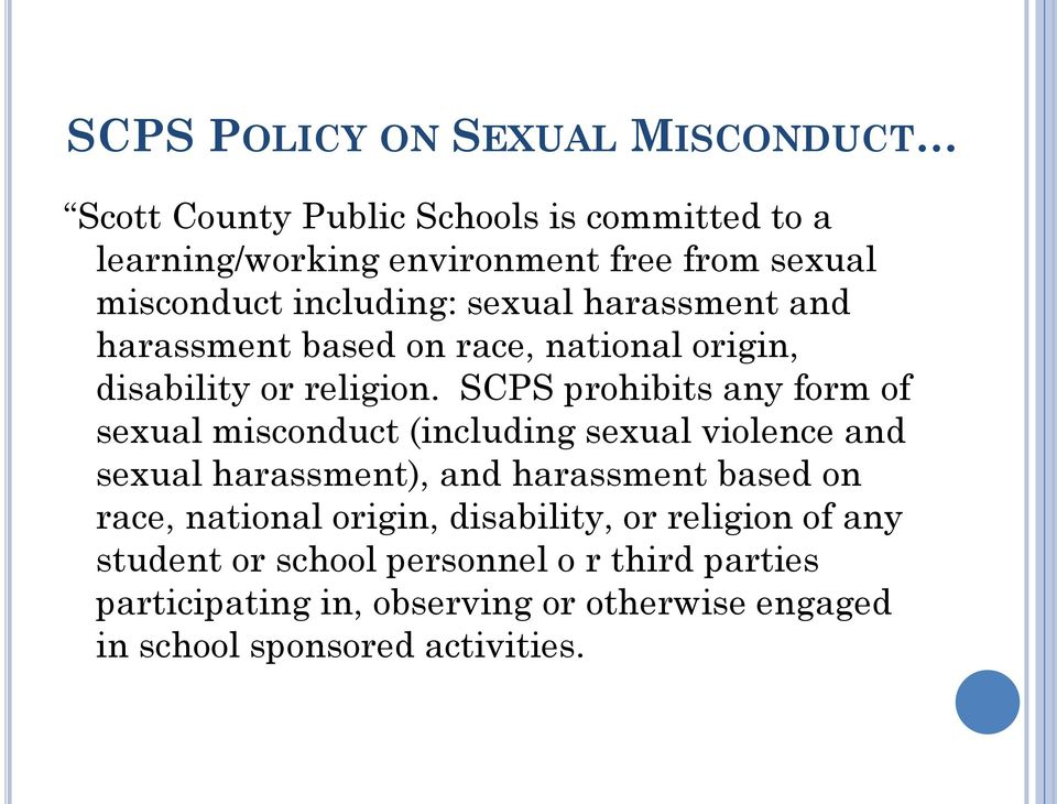 SCPS prohibits any form of sexual misconduct (including sexual violence and sexual harassment), and harassment based on race,