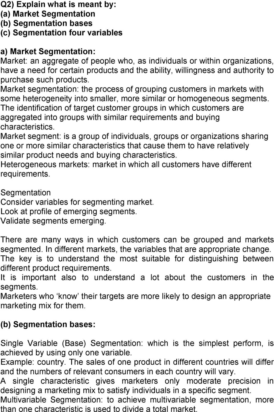 Market segmentation: the process of grouping customers in markets with some heterogeneity into smaller, more similar or homogeneous segments.