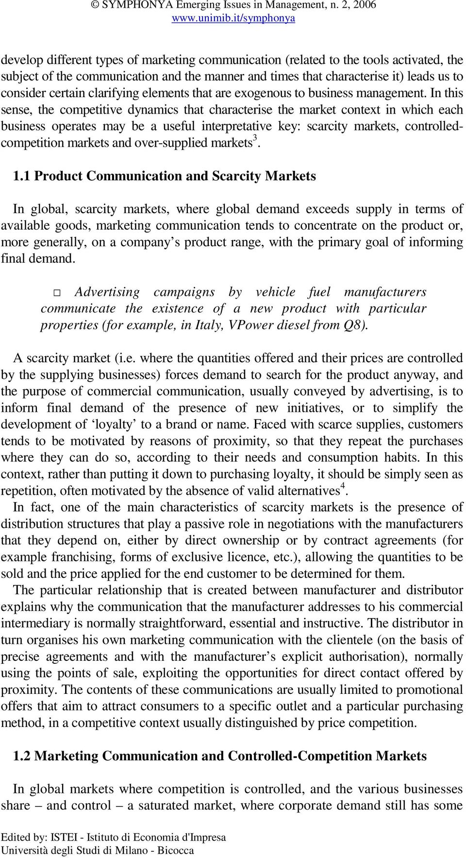 In this sense, the competitive dynamics that characterise the market context in which each business operates may be a useful interpretative key: scarcity markets, controlledcompetition markets and