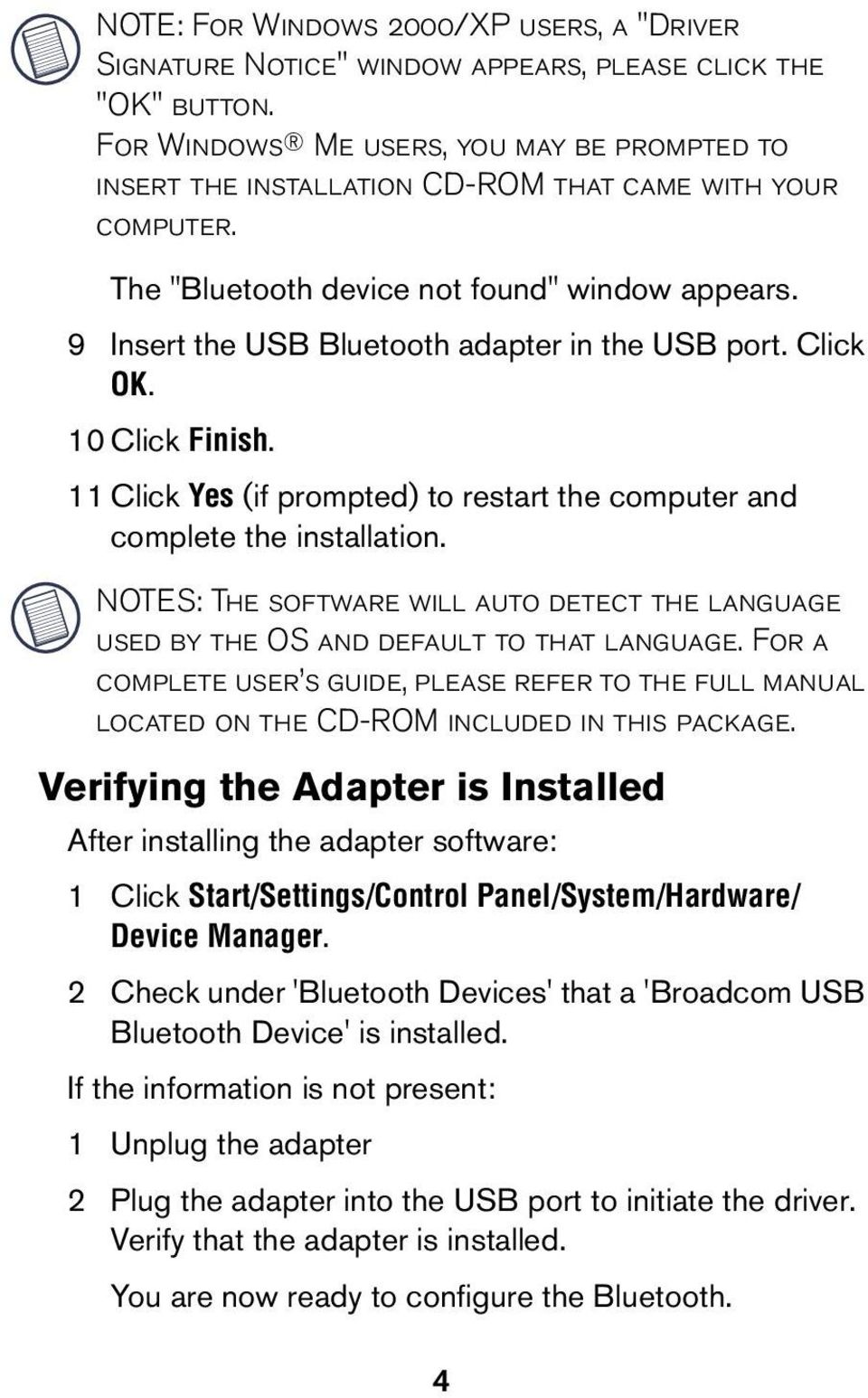 9 Insert the USB Bluetooth adapter in the USB port. Click OK. 10 Click Finish. 11 Click Yes (if prompted) to restart the computer and complete the installation.