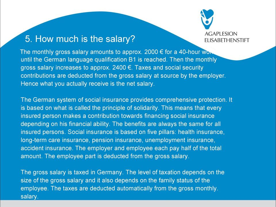 Hence what you actually receive is the net salary. The German system of social insurance provides comprehensive protection. It is based on what is called the principle of solidarity.