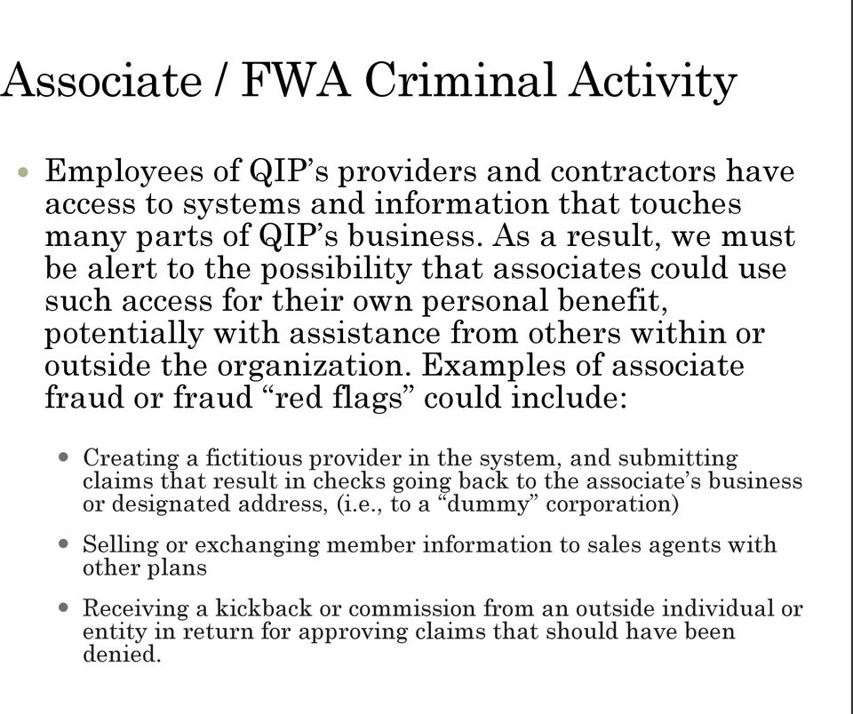 Examples of associate fraud or fraud red flags could include: Creating a fictitious provider in the system, and submitting claims that result in checks going back to the associate s business or