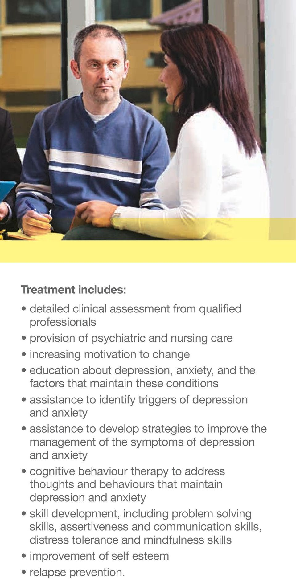 improve the management of the symptoms of depression and anxiety cognitive behaviour therapy to address thoughts and behaviours that maintain depression and anxiety