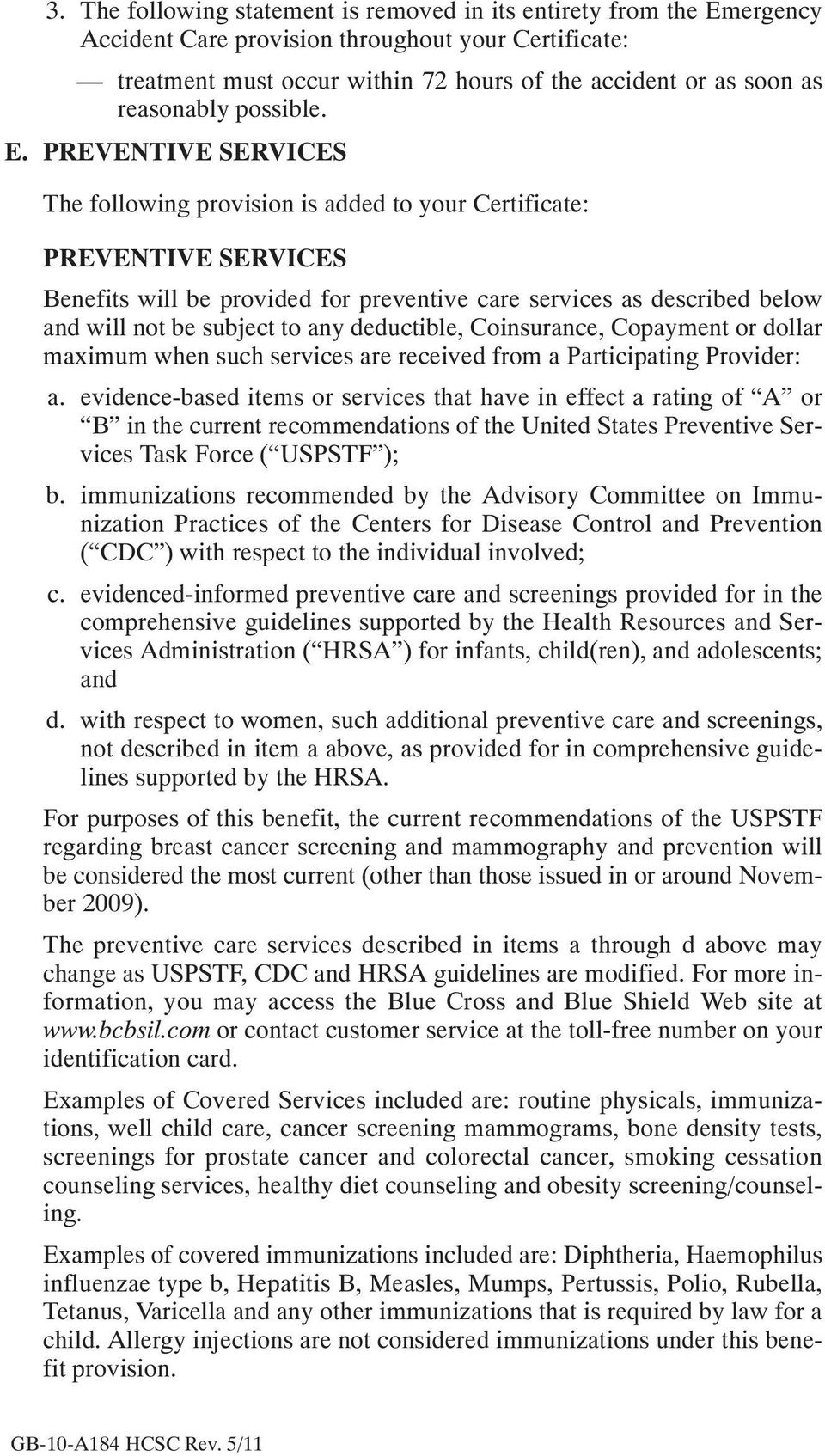 PREVENTIVE SERVICES The following provision is added to your Certificate: PREVENTIVE SERVICES Benefits will be provided for preventive care services as described below and will not be subject to any