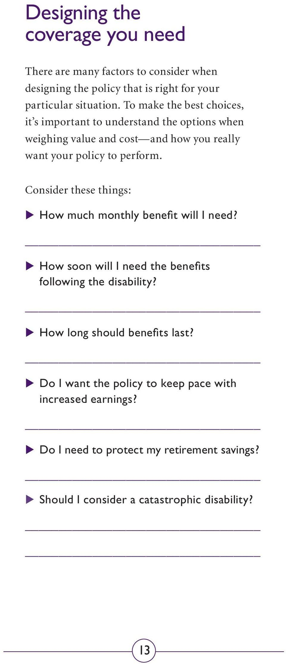 Consider these things: _How much monthly benefit will I need? _ How soon will I need the benefits following the disability?