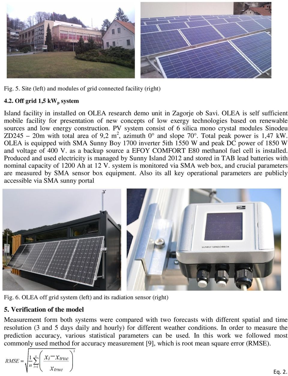 PV system consist of 6 silica mono crystal modules Sinodeu ZD245 20m with total area of 9,2 m 2, azimuth 0 and slope 70. Total peak power is 1,47 kw.