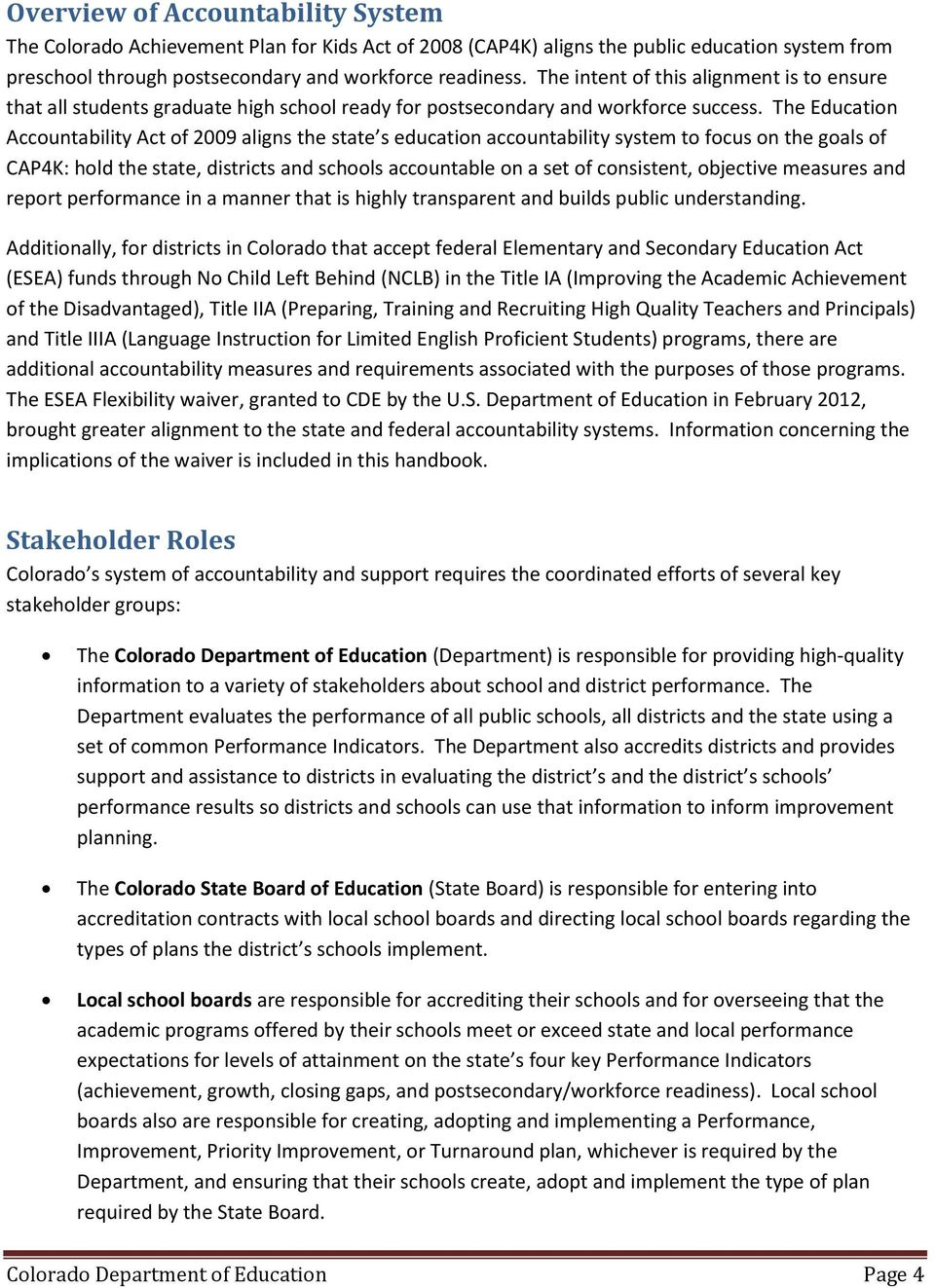 The Education Accountability Act of 2009 aligns the state s education accountability system to focus on the goals of CAP4K: hold the state, districts and schools accountable on a set of consistent,
