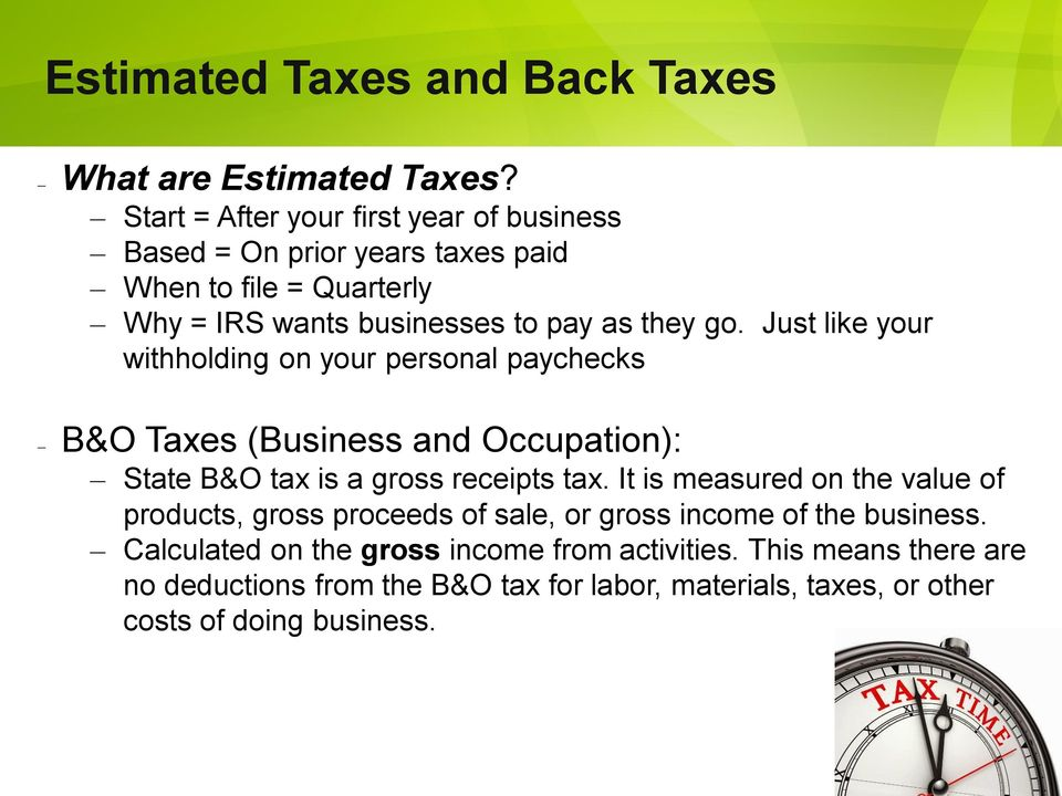 Just like your withholding on your personal paychecks B&O Taxes (Business and Occupation): State B&O tax is a gross receipts tax.