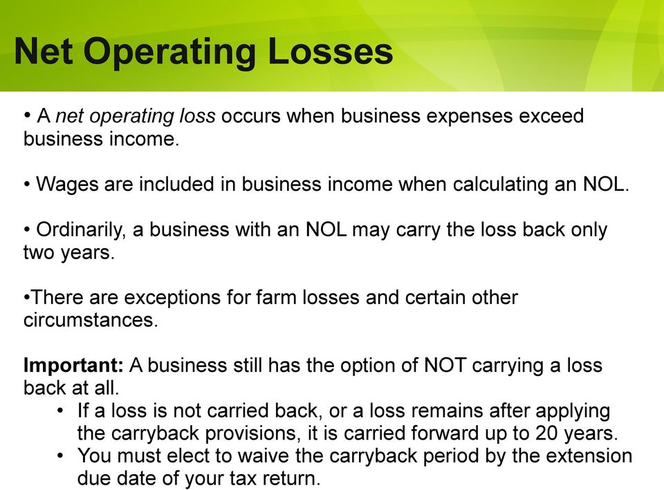 There are exceptions for farm losses and certain other circumstances. Important: A business still has the option of NOT carrying a loss back at all.