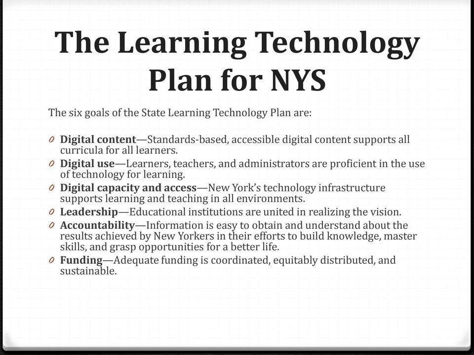 0 Digital capacity and access New York s technology infrastructure supports learning and teaching in all environments. 0 Leadership Educational institutions are united in realizing the vision.
