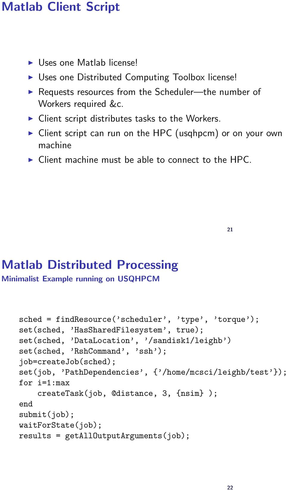 21 Matlab Distributed Processing Minimalist Example running on USQHPCM sched = findresource( scheduler, type, torque ); set(sched, HasSharedFilesystem, true); set(sched, DataLocation,