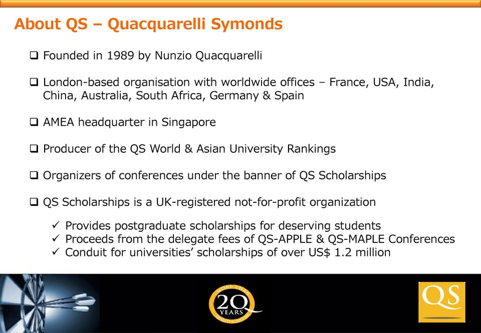 conferences under the banner of QS Scholarships QS Scholarships is a UK-registered not-for-profit organization Provides postgraduate