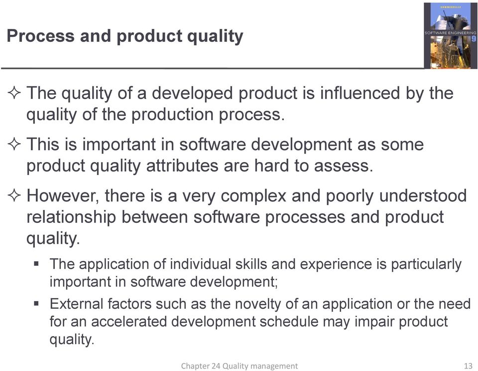 However, there is a very complex and poorly understood relationship between software processes and product quality.