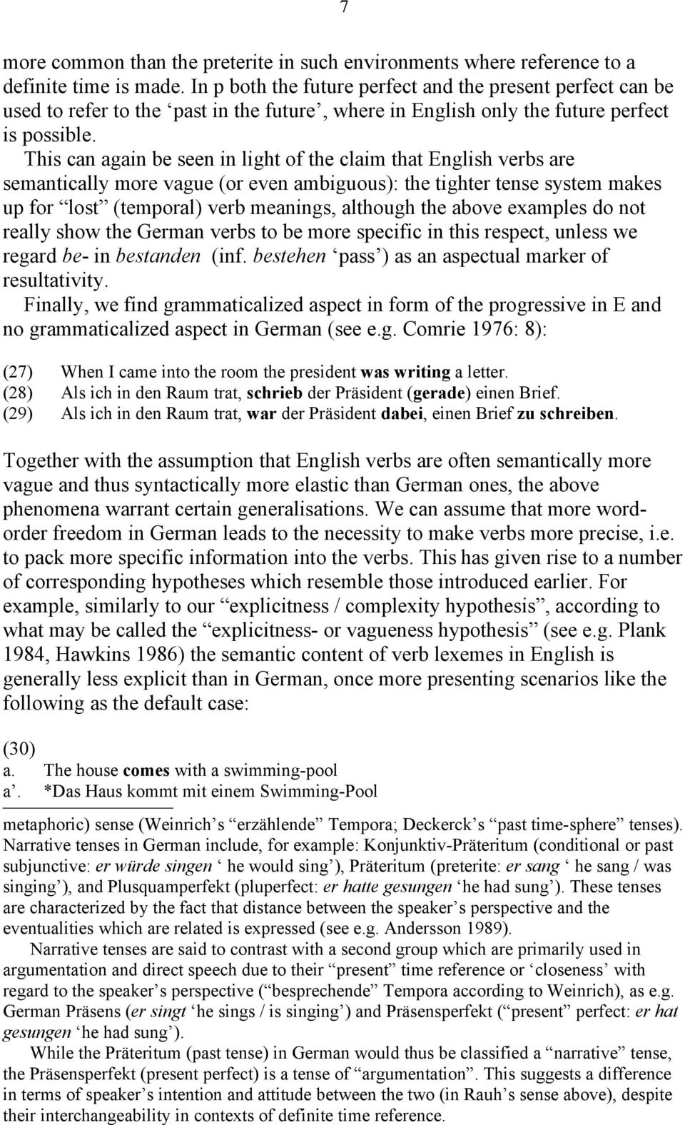 This can again be seen in light of the claim that English verbs are semantically more vague (or even ambiguous): the tighter tense system makes up for lost (temporal) verb meanings, although the