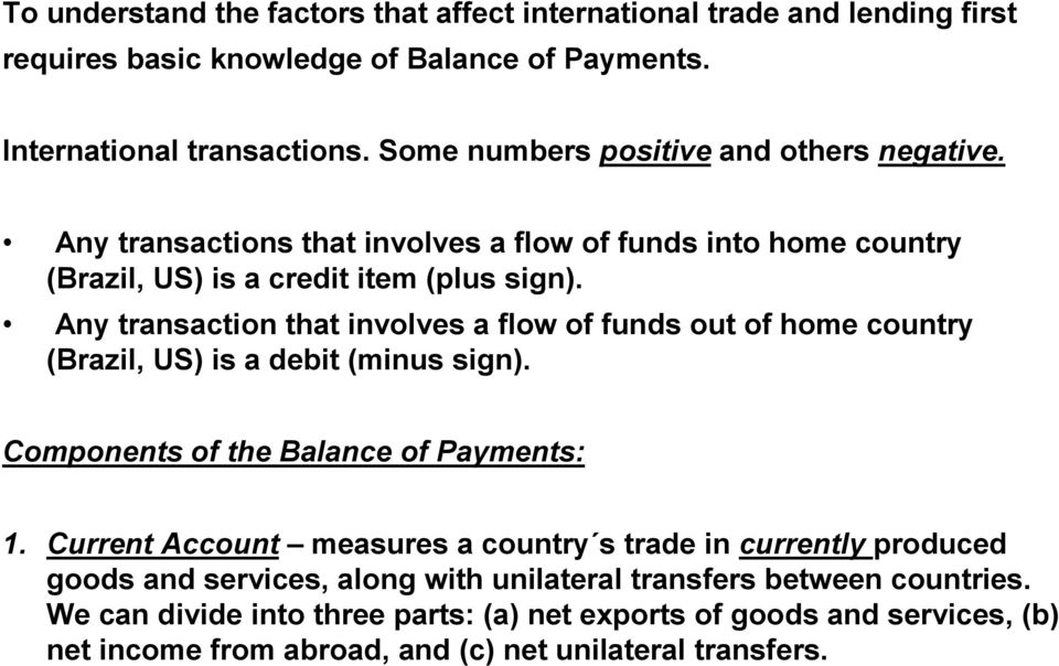 Any transaction that involves a flow of funds out of home country (Brazil, US) is a debit (minus sign). Components of the Balance of Payments: 1.
