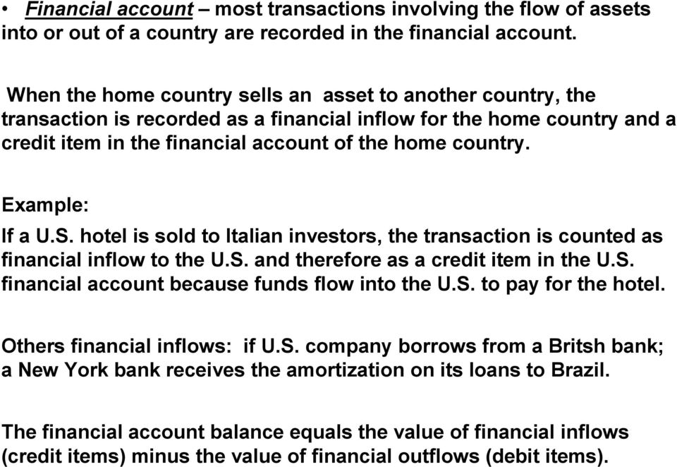 Example: If a U.S. hotel is sold to Italian investors, the transaction is counted as financial inflow to the U.S. and therefore as a credit item in the U.S. financial account because funds flow into the U.