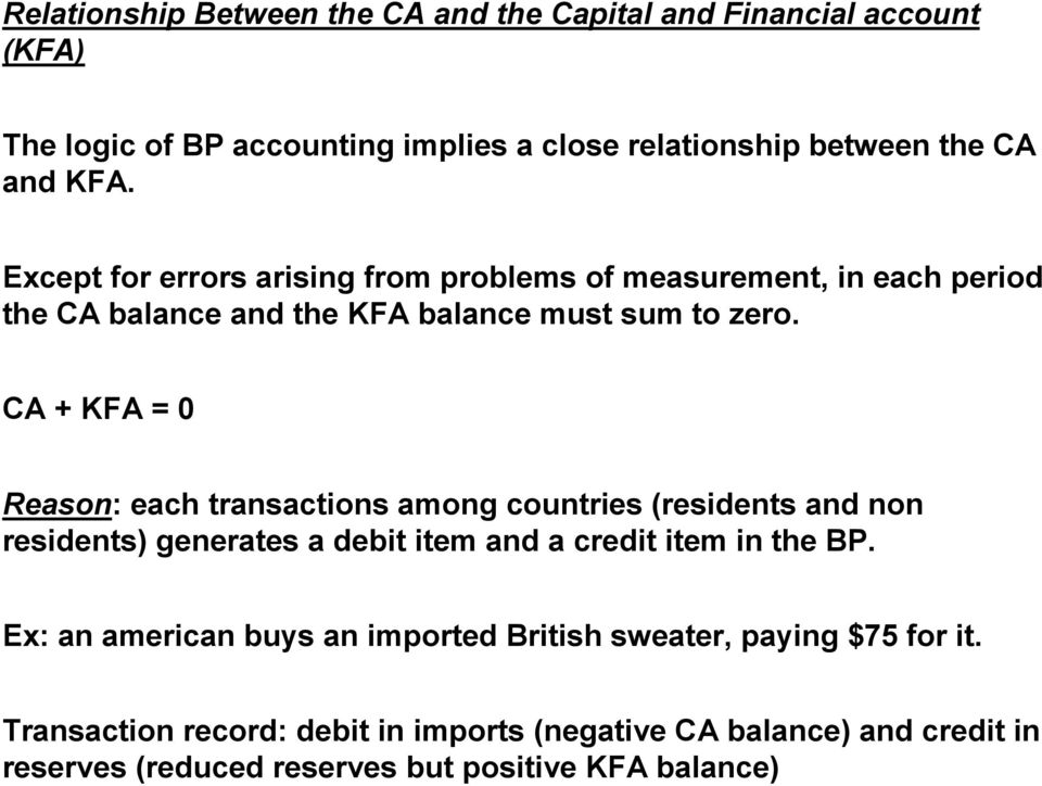 CA + KFA = 0 Reason: each transactions among countries (residents and non residents) generates a debit item and a credit item in the BP.