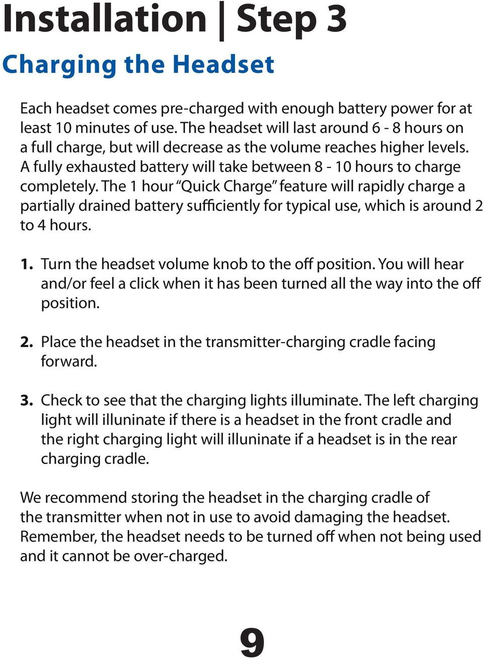 The 1 hour Quick Charge feature will rapidly charge a partially drained battery sufficiently for typical use, which is around 2 to 4 hours. 1. Turn the headset volume knob to the off position.