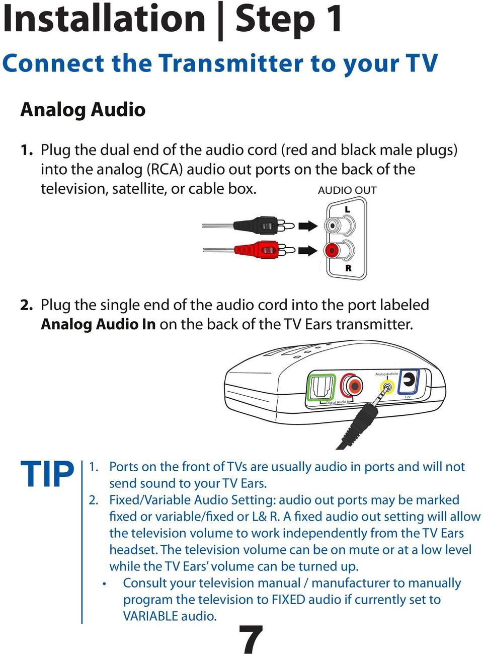 Plug the single end of the audio cord into the port labeled Analog Audio In on the back of the TV Ears transmitter. Analog Audio In Digital Audio In 12V TIP 1.