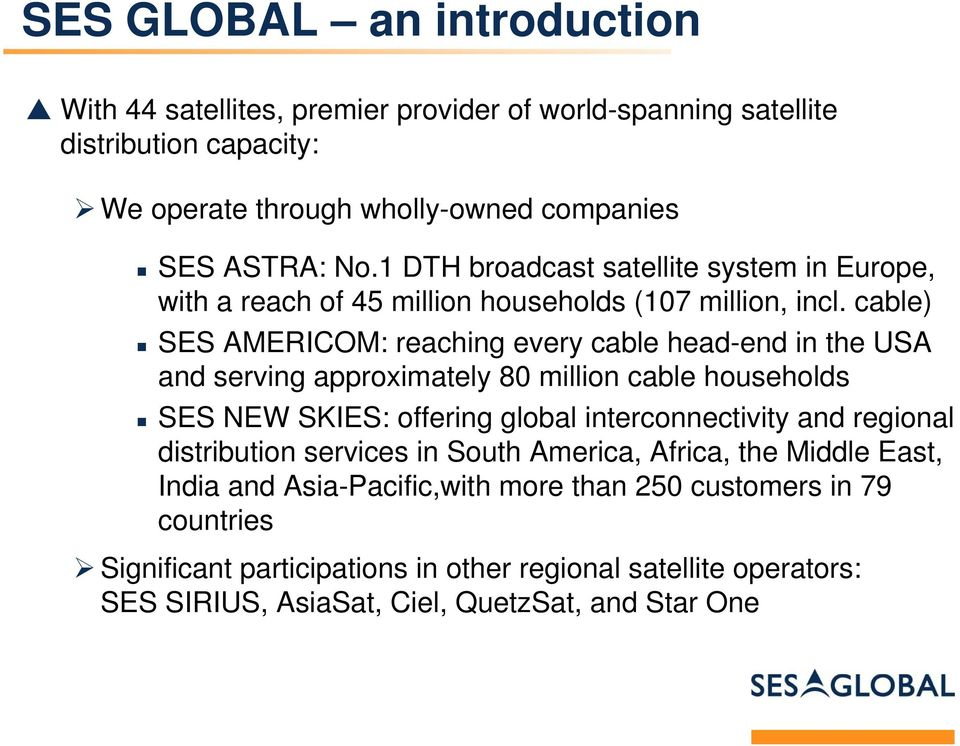 cable) SES AMERICOM: reaching every cable head-end in the USA and serving approximately 80 million cable households SES NEW SKIES: offering global interconnectivity and