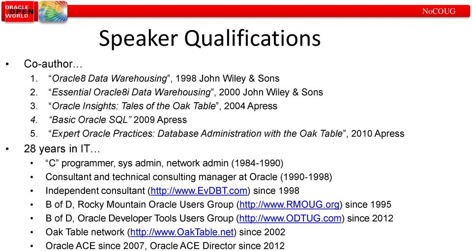 Expert Oracle Practices: Database Administration with the Oak Table, 2010 Apress 28 years in IT C programmer, sys admin, network admin (1984-1990) Consultant and technical consulting manager at