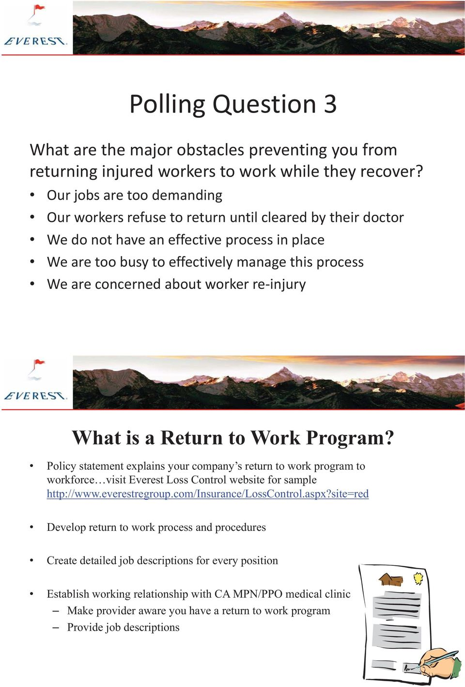 about worker re-injury What is a Return to Work Program? Policy statement explains your company s return to work program to workforce visit Everest Loss Control website for sample http://www.