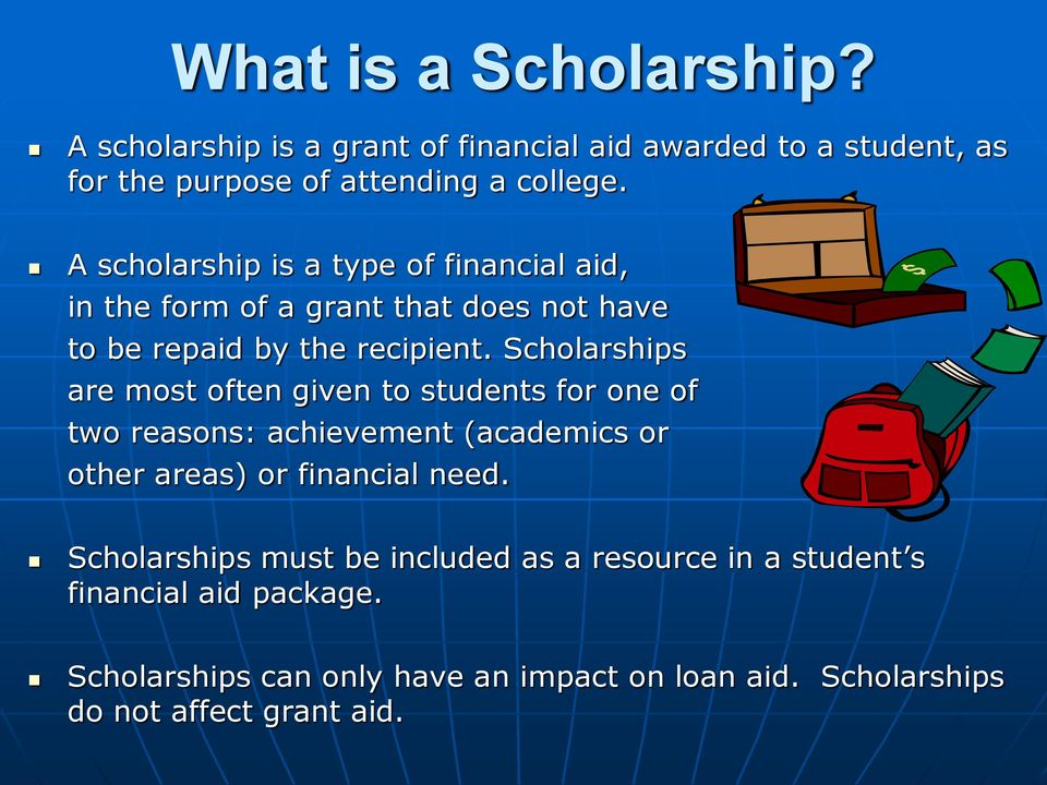 Scholarships are most often given to students for one of two reasons: achievement (academics or other areas) or financial need.