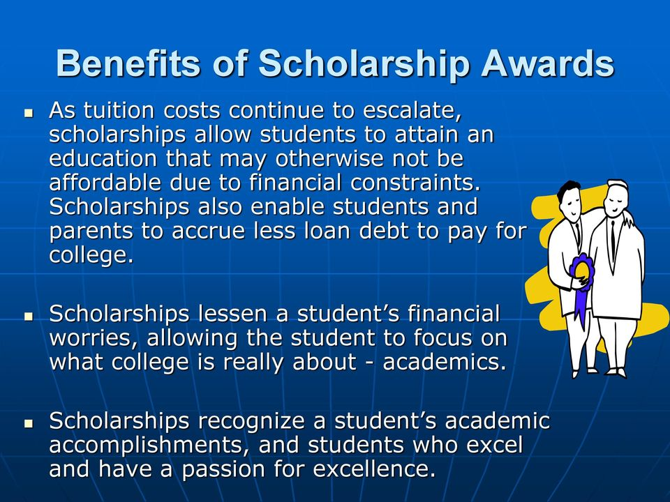 Scholarships also enable students and parents to accrue less loan debt to pay for college.