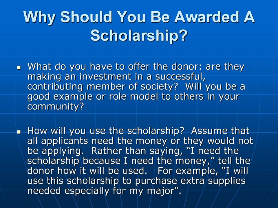 Will you be a good example or role model to others in your community? How will you use the scholarship?