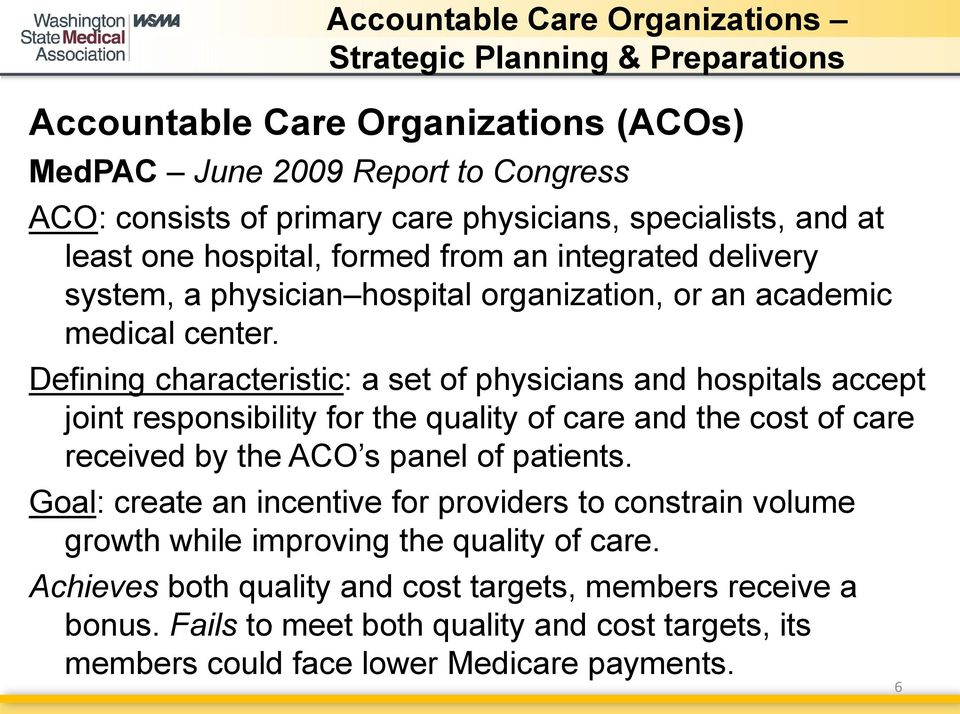 Defining characteristic: a set of physicians and hospitals accept joint responsibility for the quality of care and the cost of care received by the ACO s panel of patients.