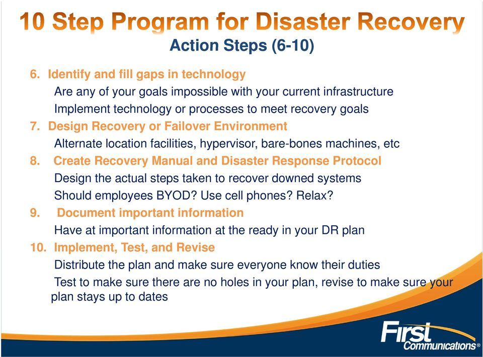 Create Recovery Manual and Disaster Response Protocol Design the actual steps taken to recover downed systems Should employees BYOD? Use cell phones? Relax? 9.