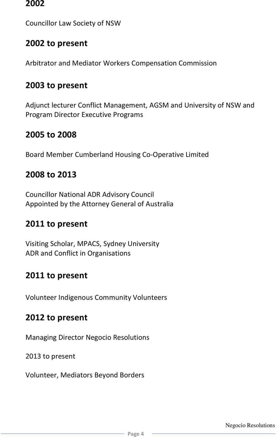 Councillor National ADR Advisory Council Appointed by the Attorney General of Australia 2011 to present Visiting Scholar, MPACS, Sydney University ADR and