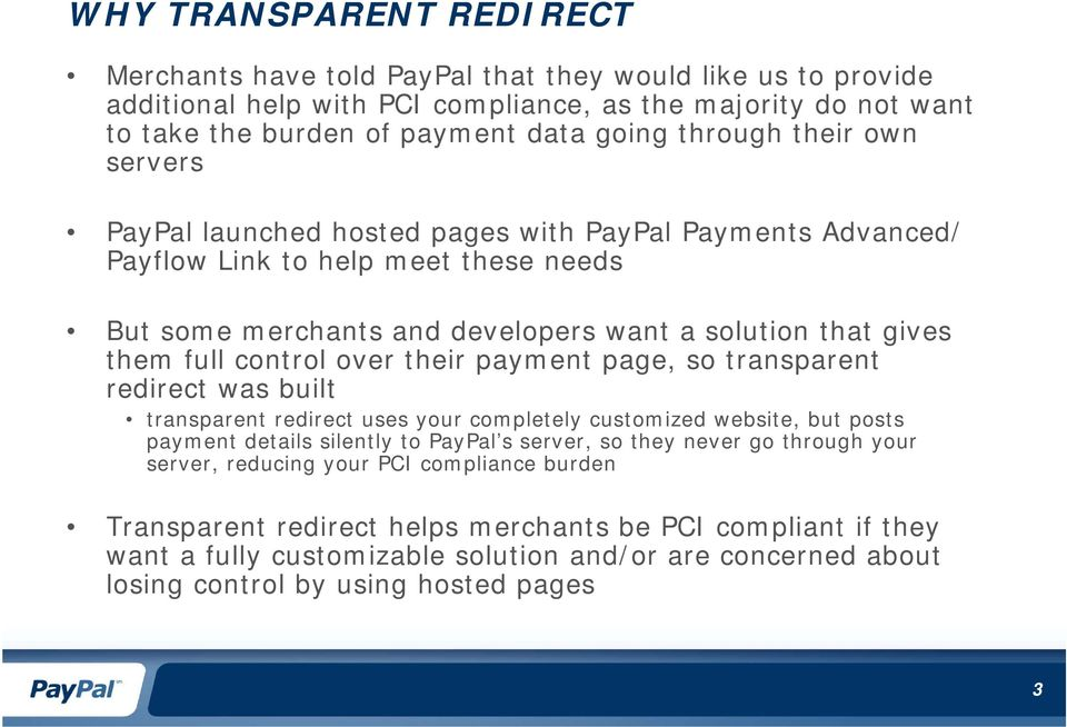 control over their payment page, so transparent redirect was built transparent redirect uses your completely customized website, but posts payment details silently to PayPal s server, so they never