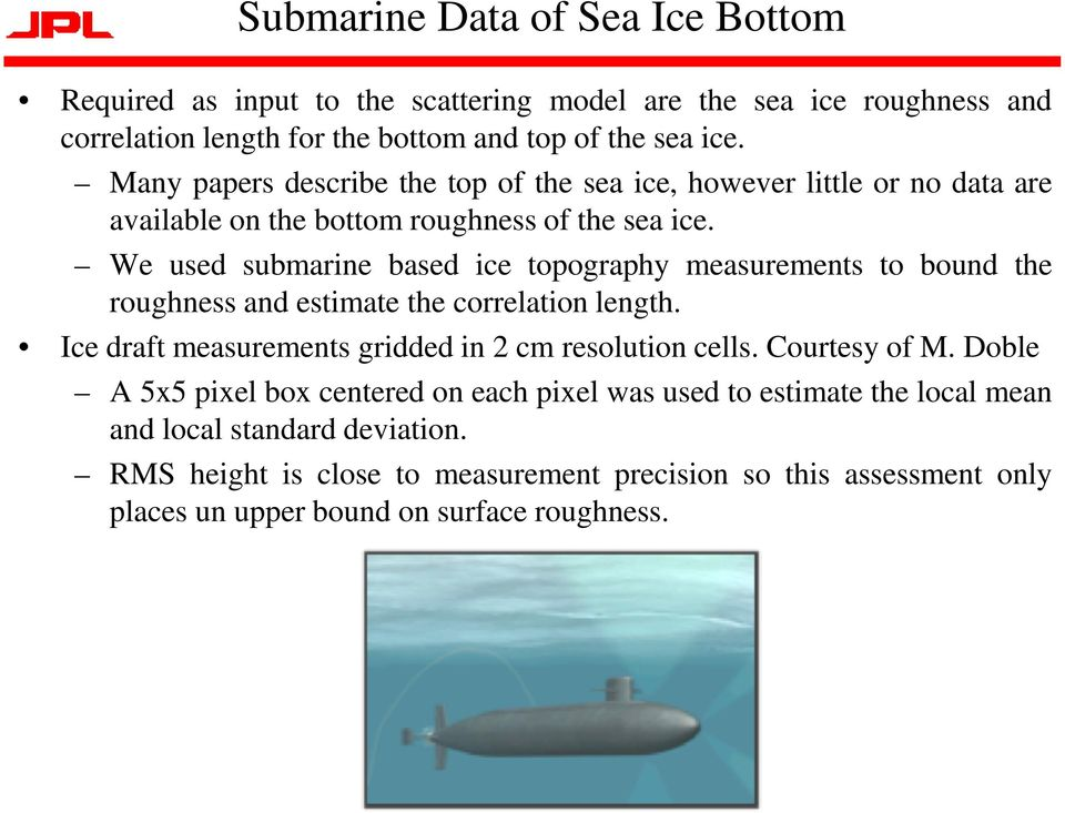 We used submarine based ice topography measurements to bound the roughness and estimate the correlation length. Ice draft measurements gridded in 2 cm resolution cells.