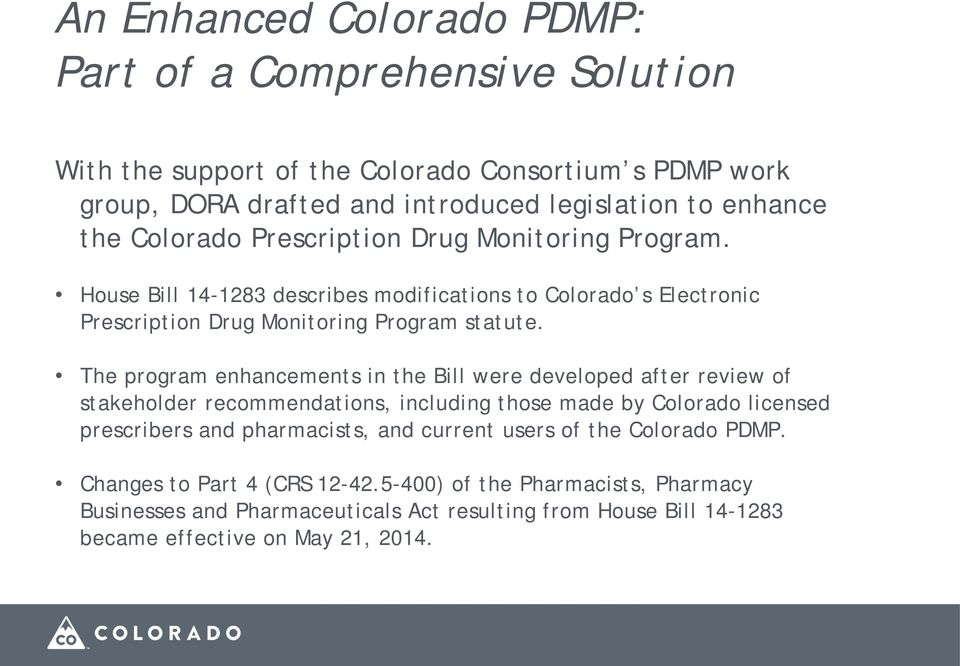 The program enhancements in the Bill were developed after review of stakeholder recommendations, including those made by Colorado licensed prescribers and pharmacists, and